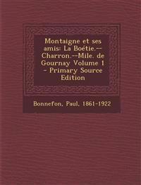 Montaigne Et Ses Amis: La Boetie.--Charron.--Mile. de Gournay Volume 1