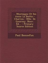 ... Montaigne Et Ses Amis: La Boétie.- Charron.- Mlle. De Gournay. Nouv. Éd... - Primary Source Edition