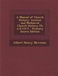 A Manual of Church History: Ancient and Mediaeval Church History (To A.D.1517)