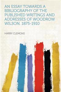 An Essay Towards a Bibliography of the Published Writings and Addresses of Woodrow Wilson, 1875-1910