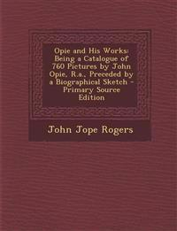Opie and His Works: Being a Catalogue of 760 Pictures by John Opie, R.a., Preceded by a Biographical Sketch