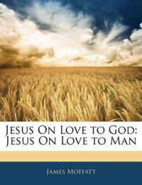 Jesus On Love to God: Jesus On Love to Man