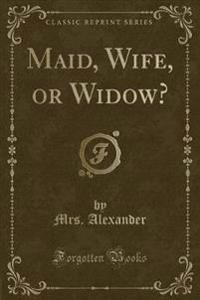 Maid, Wife, or Widow? (Classic Reprint)