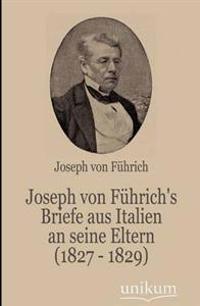 Joseph Von F Hrich's Briefe Aus Italien an Seine Eltern (1827 - 1829)