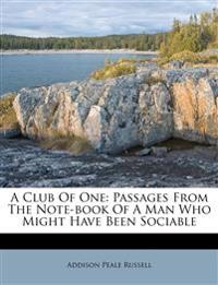 A Club Of One: Passages From The Note-book Of A Man Who Might Have Been Sociable