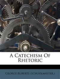 A Catechism Of Rhetoric