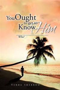 You Ought to Get to Know Him