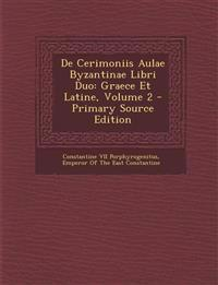 De Cerimoniis Aulae Byzantinae Libri Duo: Graece Et Latine, Volume 2 - Primary Source Edition