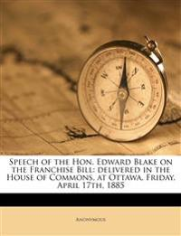 Speech of the Hon. Edward Blake on the Franchise Bill: delivered in the House of Commons, at Ottawa, Friday, April 17th, 1885