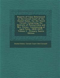 Reports of Cases Determined in the Circuit Court of the United States, for the Third Circuit: Comprising the Districts of Pennsylvania and New Jersey,