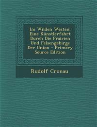 Im Wilden Westen: Eine Kunstlerfahrt Durch Die Prairien Und Felsengebirge Der Union - Primary Source Edition