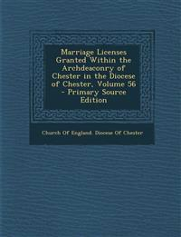Marriage Licenses Granted Within the Archdeaconry of Chester in the Diocese of Chester, Volume 56 - Primary Source Edition
