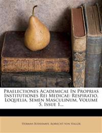Praelectiones Academicae In Proprias Institutiones Rei Medicae: Respiratio, Loquelia, Semen Masculinum, Volume 5, Issue 1...