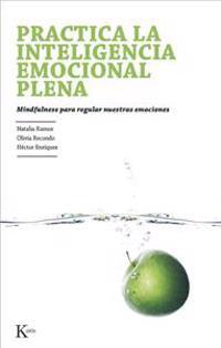 Practica la Inteligencia Emocional Plena: Mindfulness Para Regular Nuestras Emociones = Practice Emotional Intelligence Fully