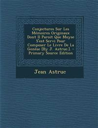 Conjectures Sur Les Memoires Originaux Dont Il Paroit Que Moyse S'Est Servi Pour Composer Le Livre de La Genese [By J. Astruc.]. - Primary Source Edit