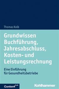 Grundwissen Buchfuhrung, Jahresabschluss, Kosten- Und Leistungsrechnung: Eine Einfuhrung Fur Gesundheitsbetriebe