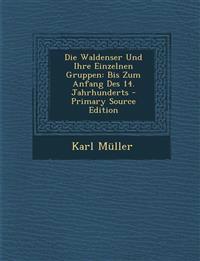 Die Waldenser Und Ihre Einzelnen Gruppen: Bis Zum Anfang Des 14. Jahrhunderts - Primary Source Edition