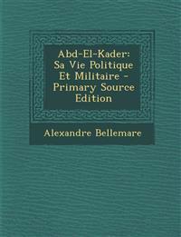 Abd-El-Kader: Sa Vie Politique Et Militaire - Primary Source Edition