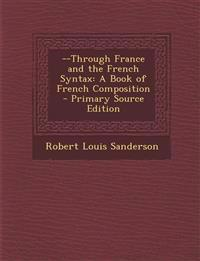 --Through France and the French Syntax: A Book of French Composition - Primary Source Edition