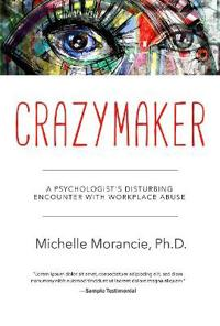 Crazymaker: A Psychologist's Disturbing Encounter with Workplace Abuse