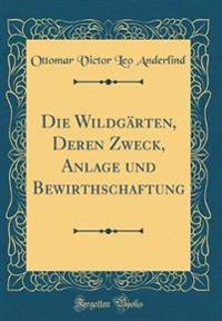 Die Wildgärten, Deren Zweck, Anlage und Bewirthschaftung (Classic Reprint)