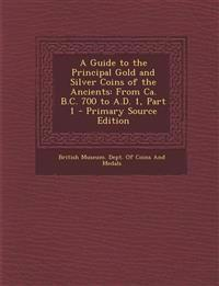 A Guide to the Principal Gold and Silver Coins of the Ancients: From CA. B.C. 700 to A.D. 1, Part 1 - Primary Source Edition