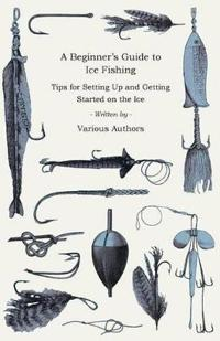 A   Beginner's Guide to Ice Fishing - Tips for Setting Up and Getting Started on the Ice - Equipment Needed, Decoys Used, Best Lines to Use, Staying W