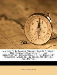 Manuel de La Langue Chinoise Parlee A L'Usage Des Francais, Comprenant: I. Une Introduction Grammaticale. II. Des Phrases Et Dialogues Faciles. III. U