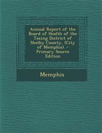 Annual Report of the Board of Health of the Taxing District of Shelby County, (City of Memphis).