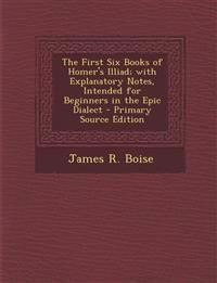 The First Six Books of Homer's Illiad; with Explanatory Notes, Intended for Beginners in the Epic Dialect