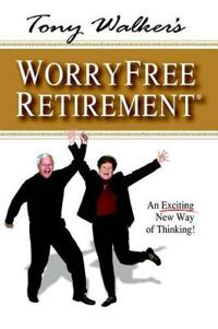 Tony Walker's Worryfree Retirement: An Exciting New Way of Thinking!