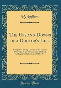 The Ups and Downs of a Doctor's Life: Being the Closing Lecture of the Course Delivered in the Hahnemann Medical College for the Session of 1863-64 (C
