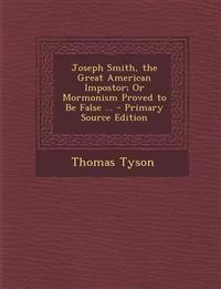 Joseph Smith, the Great American Impostor; Or Mormonism Proved to Be False ... - Primary Source Edition