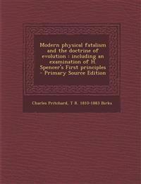 Modern physical fatalism and the doctrine of evolution : including an examination of H. Spencer's First principles