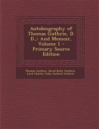 Autobiography of Thomas Guthrie, D. D.,: And Memoir, Volume 1 - Primary Source Edition