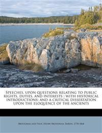 Speeches, upon questions relating to public rights, duties, and interests : with historical introductions; and a critical dissertation upon the eloque