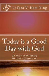 Today Is a Good Day with God: 30 Days of Encouragement and Inspiring Affirmatio