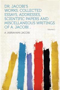 Dr. Jacobi's Works. Collected Essays, Addresses, Scientific Papers and Miscellaneous Writings of A. Jacobi .. Volume 1