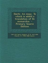 Dante. An essay. To which is added a translation of De monarchia
