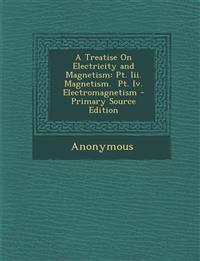 Treatise on Electricity and Magnetism: PT. III. Magnetism. PT. IV. Electromagnetism
