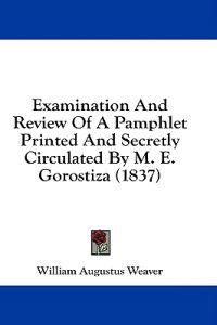 Examination And Review Of A Pamphlet Printed And Secretly Circulated By M. E. Gorostiza (1837)