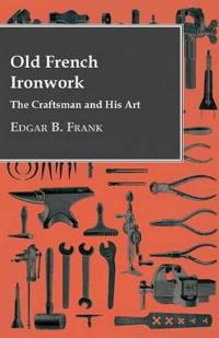 Old French Ironwork - The Craftsman And His Art