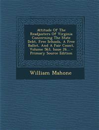 Attitude Of The Readjusters Of Virginia Concerning The State Debt, Free Schools, A Free Ballot, And A Fair Count, Volume 563, Issue 26...