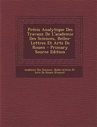 Precis Analytique Des Travaux de L'Academie Des Sciences, Belles-Lettres Et Arts de Rouen