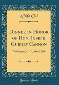 Dinner in Honor of Hon. Joseph Gurney Cannon: Washington, D. C., March 25th (Classic Reprint)