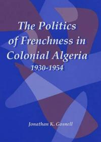 The Politics of Frenchness in Colonial Algeria, 1930-1954