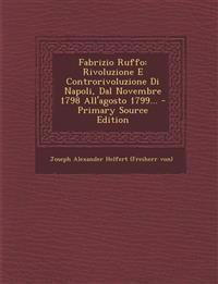 Fabrizio Ruffo: Rivoluzione E Controrivoluzione Di Napoli, Dal Novembre 1798 All'agosto 1799... - Primary Source Edition