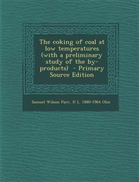 Coking of Coal at Low Temperatures (with a Preliminary Study of the By-Products)