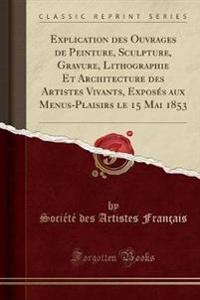 Explication des Ouvrages de Peinture, Sculpture, Gravure, Lithographie Et Architecture des Artistes Vivants, Exposés aux Menus-Plaisirs le 15 Mai 1853 (Classic Reprint)