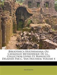 Bibliotheca Hulthemiana: Ou Catalogue Méthodique De La... Collection Livres Et Manuscits Délaissés Par C. Van Hulthem, Volume 4